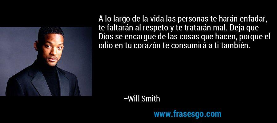 A lo largo de la vida las personas te harán enfadar, te faltarán al respeto y te tratarán mal. Deja que Dios se encargue de las cosas que hacen, porque el odio en tu corazón te consumirá a ti también. – Will Smith