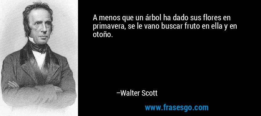 A menos que un árbol ha dado sus flores en primavera, se le vano buscar fruto en ella y en otoño. – Walter Scott