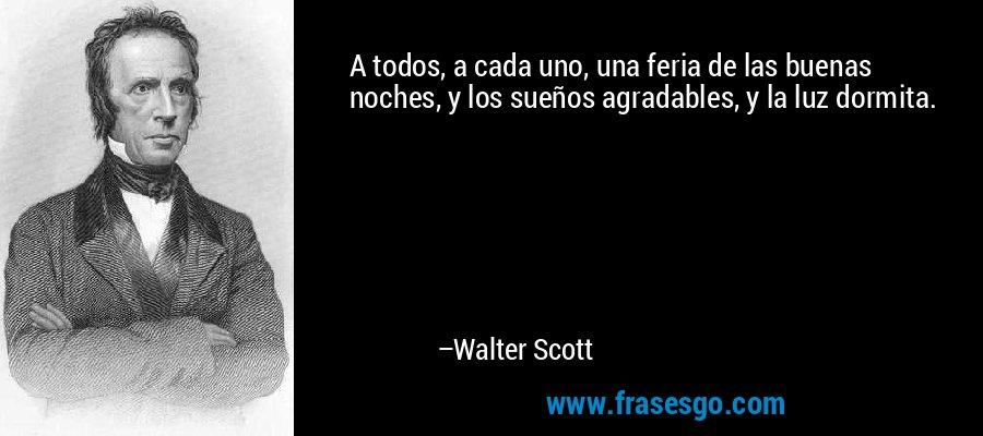 A todos, a cada uno, una feria de las buenas noches, y los sueños agradables, y la luz dormita. – Walter Scott