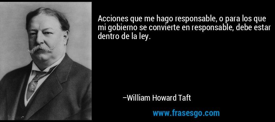 Acciones que me hago responsable, o para los que mi gobierno se convierte en responsable, debe estar dentro de la ley. – William Howard Taft