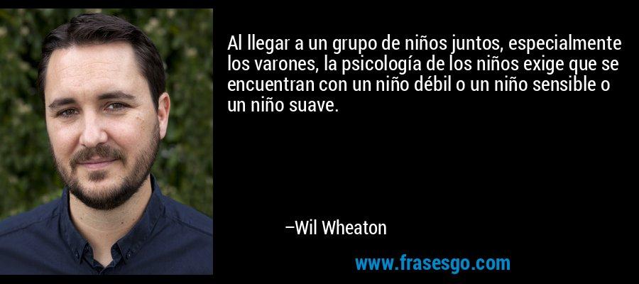 Al llegar a un grupo de niños juntos, especialmente los varones, la psicología de los niños exige que se encuentran con un niño débil o un niño sensible o un niño suave. – Wil Wheaton