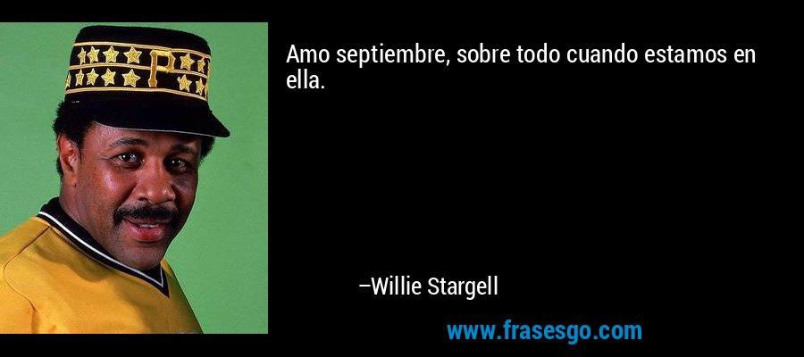 Amo septiembre, sobre todo cuando estamos en ella. – Willie Stargell
