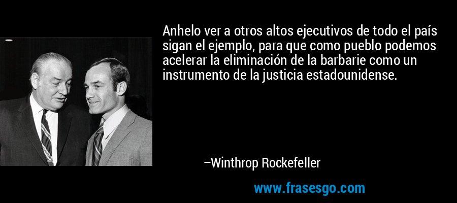 Anhelo ver a otros altos ejecutivos de todo el país sigan el ejemplo, para que como pueblo podemos acelerar la eliminación de la barbarie como un instrumento de la justicia estadounidense. – Winthrop Rockefeller