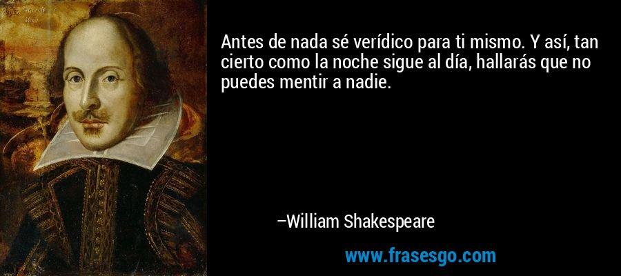 Antes de nada sé verídico para ti mismo. Y así, tan cierto como la noche sigue al día, hallarás que no puedes mentir a nadie. – William Shakespeare