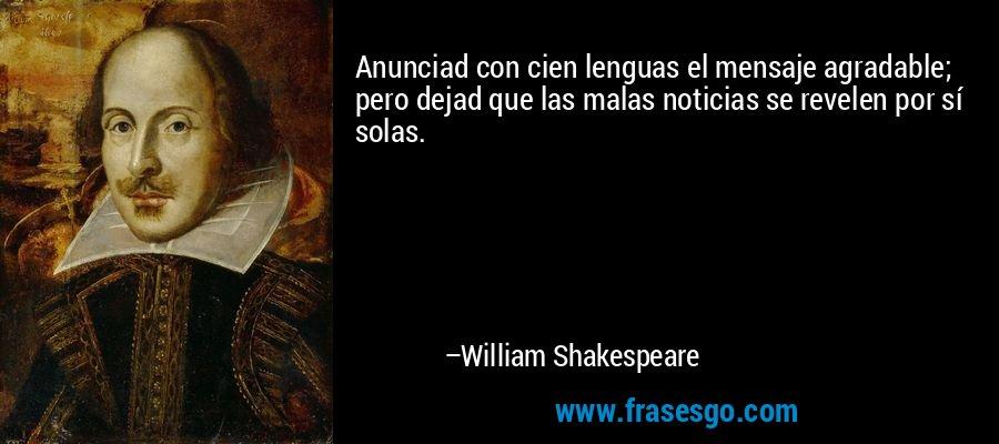 Anunciad con cien lenguas el mensaje agradable; pero dejad que las malas noticias se revelen por sí solas. – William Shakespeare