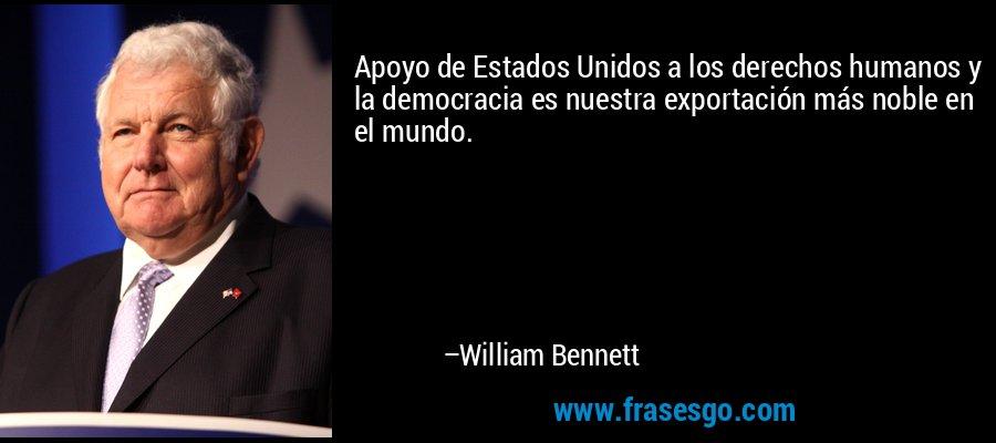 Apoyo de Estados Unidos a los derechos humanos y la democracia es nuestra exportación más noble en el mundo. – William Bennett