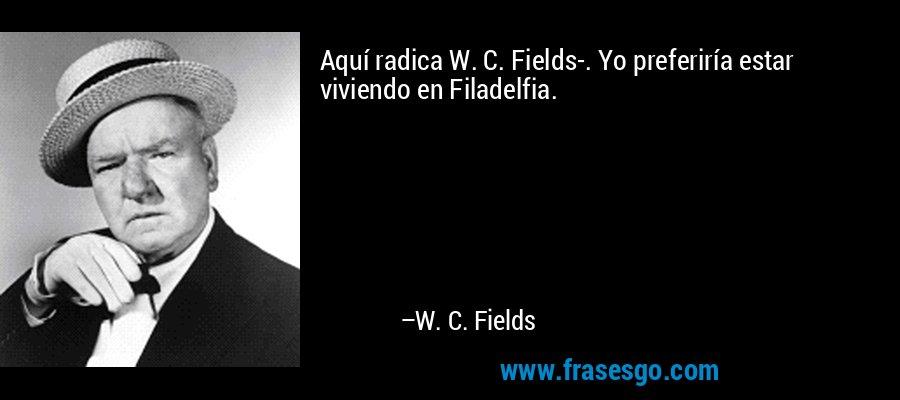 Aquí radica W. C. Fields-. Yo preferiría estar viviendo en Filadelfia. – W. C. Fields