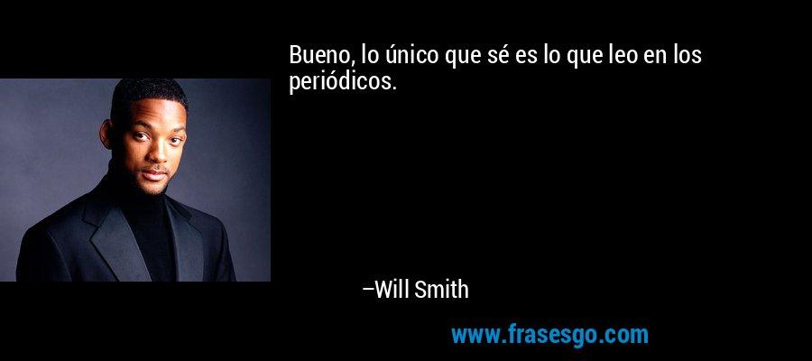 Bueno, lo único que sé es lo que leo en los periódicos. – Will Smith