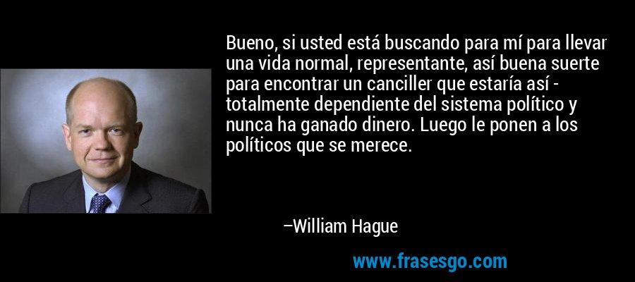 Bueno, si usted está buscando para mí para llevar una vida normal, representante, así buena suerte para encontrar un canciller que estaría así - totalmente dependiente del sistema político y nunca ha ganado dinero. Luego le ponen a los políticos que se merece. – William Hague