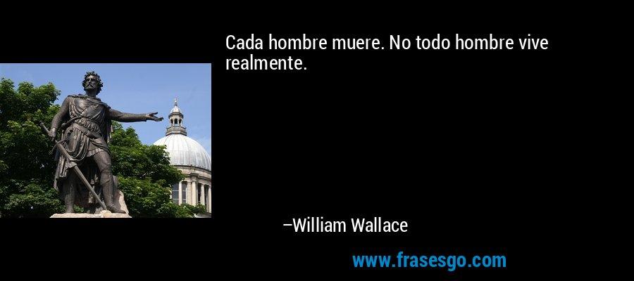 Cada hombre muere. No todo hombre vive realmente. – William Wallace
