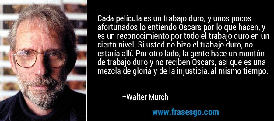 Cada película es un trabajo duro, y unos pocos afortunados lo entiendo Oscars por lo que hacen, y es un reconocimiento por todo el trabajo duro en un cierto nivel. Si usted no hizo el trabajo duro, no estaría allí. Por otro lado, la gente hace un montón de trabajo duro y no reciben Oscars, así que es una mezcla de gloria y de la injusticia, al mismo tiempo. – Walter Murch
