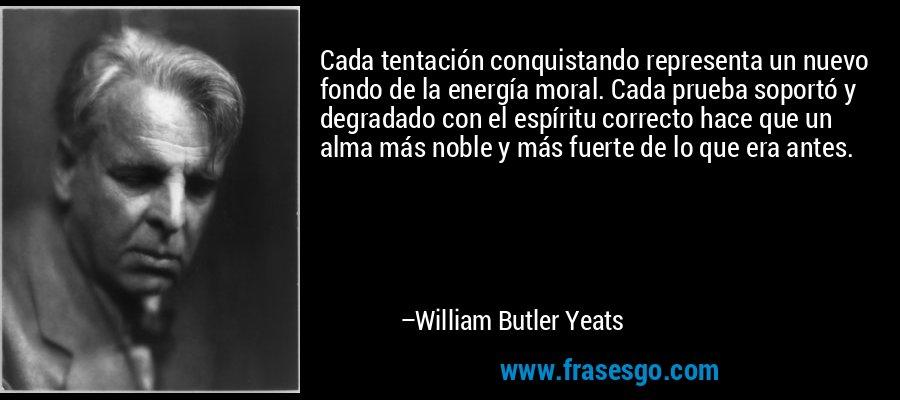 Cada tentación conquistando representa un nuevo fondo de la energía moral. Cada prueba soportó y degradado con el espíritu correcto hace que un alma más noble y más fuerte de lo que era antes. – William Butler Yeats