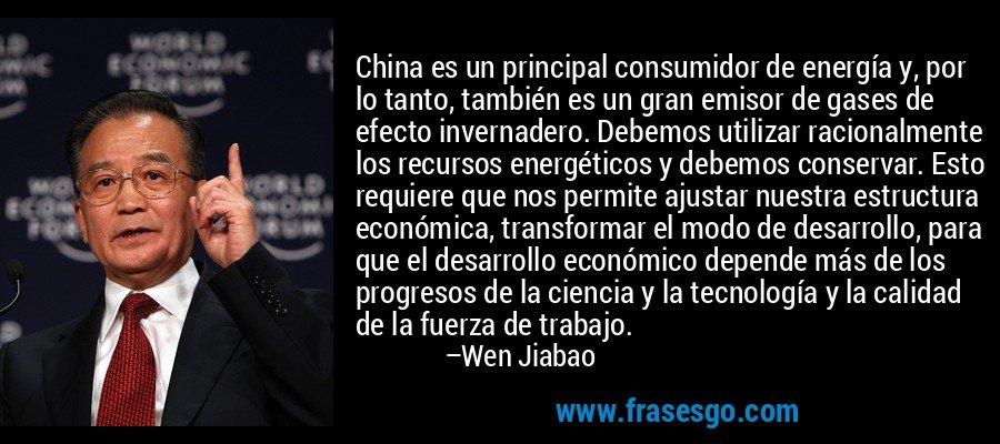 China es un principal consumidor de energía y, por lo tanto, también es un gran emisor de gases de efecto invernadero. Debemos utilizar racionalmente los recursos energéticos y debemos conservar. Esto requiere que nos permite ajustar nuestra estructura económica, transformar el modo de desarrollo, para que el desarrollo económico depende más de los progresos de la ciencia y la tecnología y la calidad de la fuerza de trabajo. – Wen Jiabao