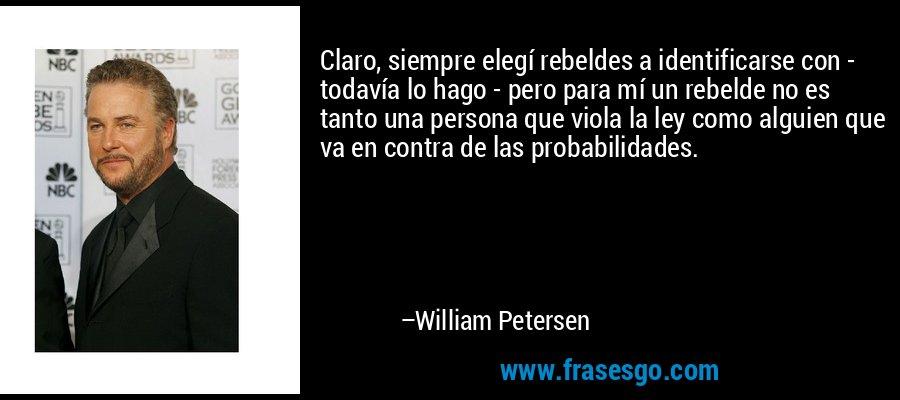 Claro, siempre elegí rebeldes a identificarse con - todavía lo hago - pero para mí un rebelde no es tanto una persona que viola la ley como alguien que va en contra de las probabilidades. – William Petersen