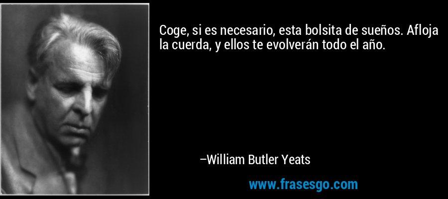 Coge, si es necesario, esta bolsita de sueños. Afloja la cuerda, y ellos te evolverán todo el año. – William Butler Yeats