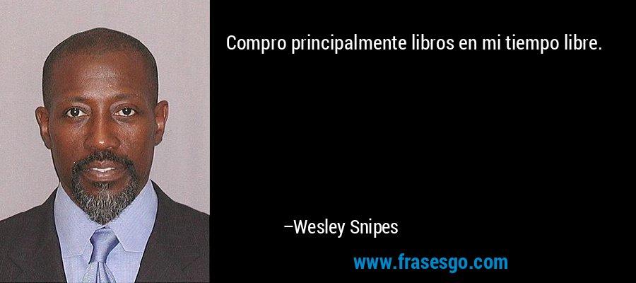 Compro principalmente libros en mi tiempo libre. – Wesley Snipes
