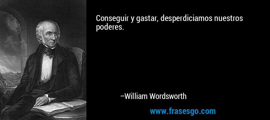 Conseguir y gastar, desperdiciamos nuestros poderes. – William Wordsworth