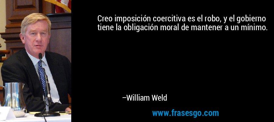 Creo imposición coercitiva es el robo, y el gobierno tiene la obligación moral de mantener a un mínimo. – William Weld