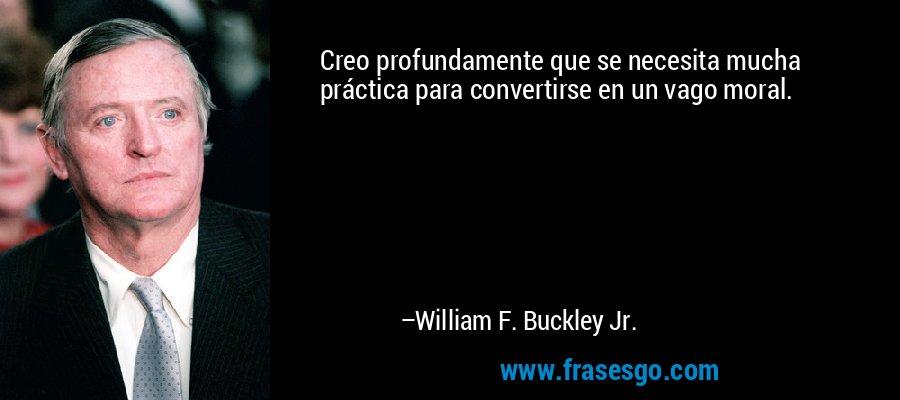Creo profundamente que se necesita mucha práctica para convertirse en un vago moral. – William F. Buckley Jr.