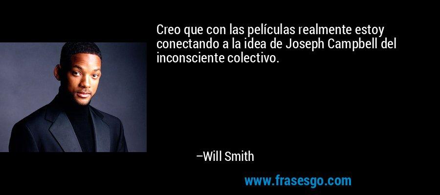 Creo que con las películas realmente estoy conectando a la idea de Joseph Campbell del inconsciente colectivo. – Will Smith