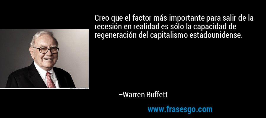 Creo que el factor más importante para salir de la recesión en realidad es sólo la capacidad de regeneración del capitalismo estadounidense. – Warren Buffett