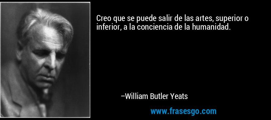 Creo que se puede salir de las artes, superior o inferior, a la conciencia de la humanidad. – William Butler Yeats