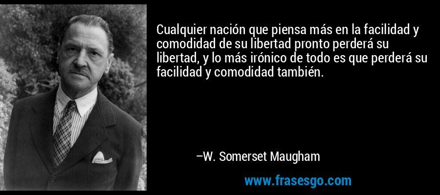 Cualquier nación que piensa más en la facilidad y comodidad de su libertad pronto perderá su libertad, y lo más irónico de todo es que perderá su facilidad y comodidad también. – W. Somerset Maugham