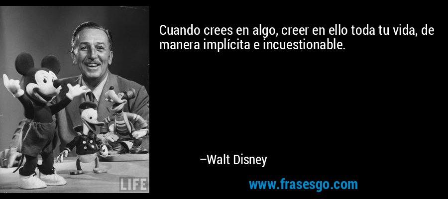 Cuando crees en algo, creer en ello toda tu vida, de manera implícita e incuestionable. – Walt Disney