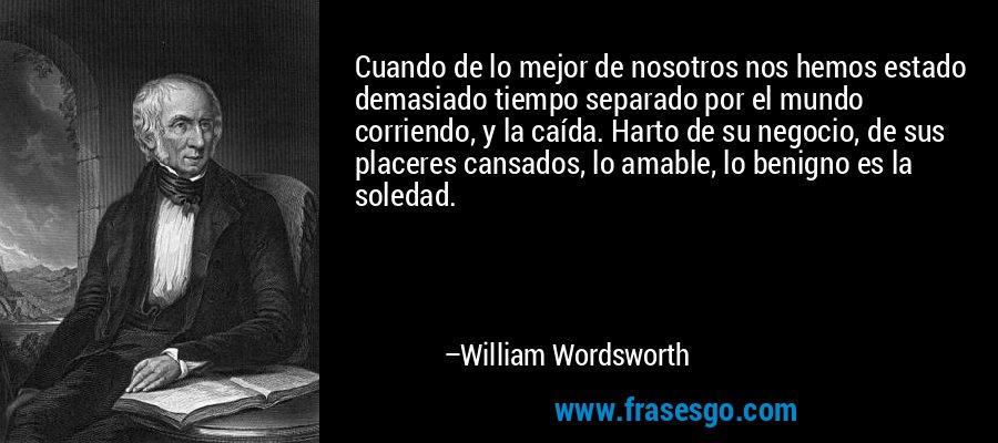 Cuando de lo mejor de nosotros nos hemos estado demasiado tiempo separado por el mundo corriendo, y la caída. Harto de su negocio, de sus placeres cansados, lo amable, lo benigno es la soledad. – William Wordsworth