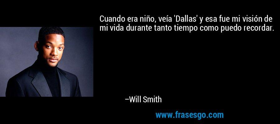Cuando era niño, veía 'Dallas' y esa fue mi visión de mi vida durante tanto tiempo como puedo recordar. – Will Smith