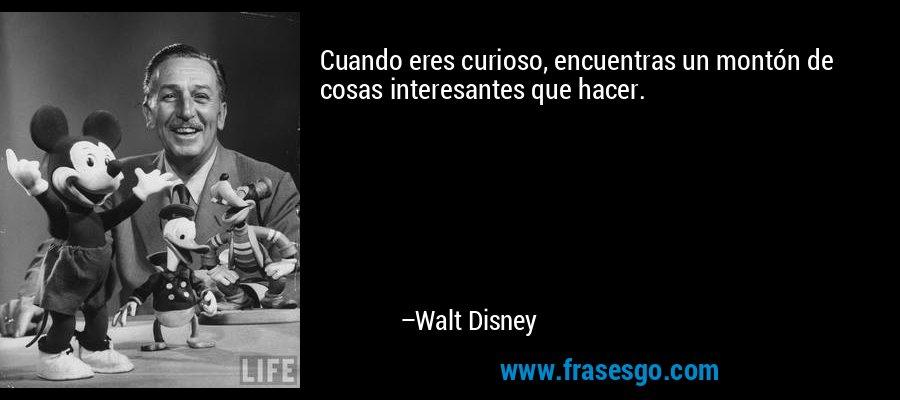 Cuando eres curioso, encuentras un montón de cosas interesantes que hacer. – Walt Disney