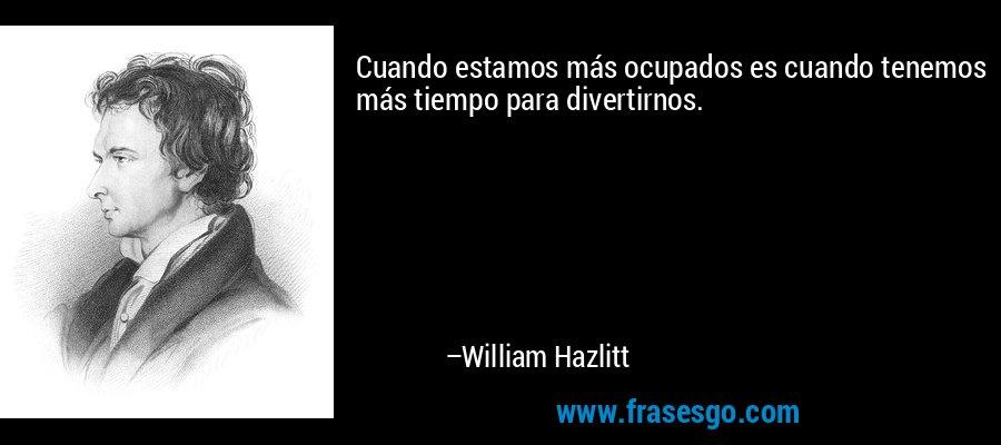 Cuando estamos más ocupados es cuando tenemos más tiempo para divertirnos. – William Hazlitt