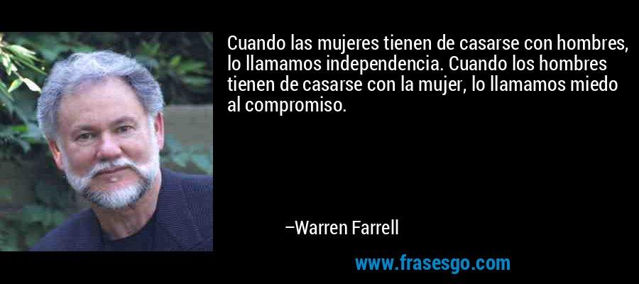 Cuando las mujeres tienen de casarse con hombres, lo llamamos independencia. Cuando los hombres tienen de casarse con la mujer, lo llamamos miedo al compromiso. – Warren Farrell