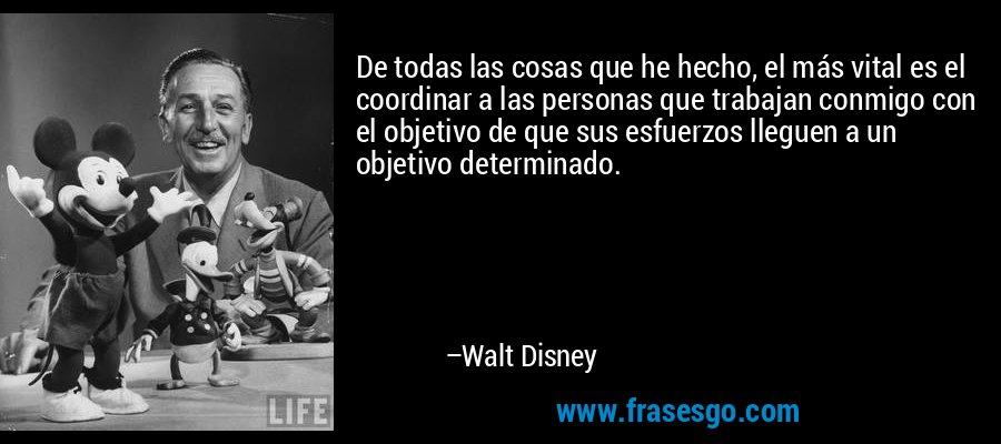 De todas las cosas que he hecho, el más vital es el coordinar a las personas que trabajan conmigo con el objetivo de que sus esfuerzos lleguen a un objetivo determinado. – Walt Disney