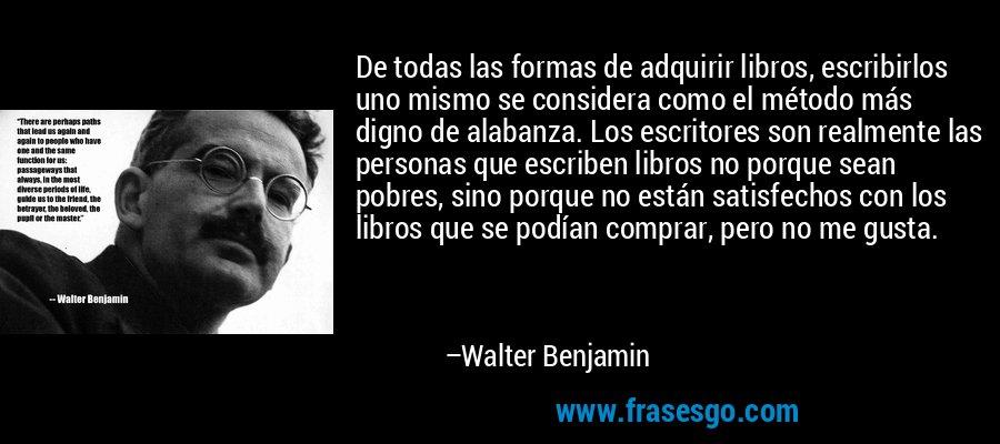 De todas las formas de adquirir libros, escribirlos uno mismo se considera como el método más digno de alabanza. Los escritores son realmente las personas que escriben libros no porque sean pobres, sino porque no están satisfechos con los libros que se podían comprar, pero no me gusta. – Walter Benjamin