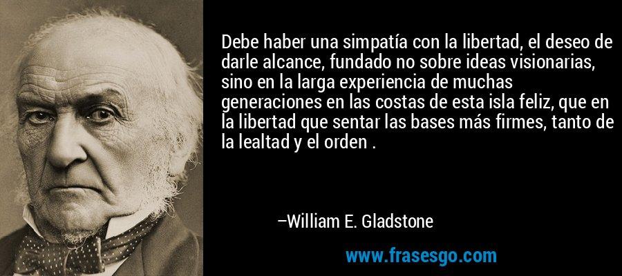 Debe haber una simpatía con la libertad, el deseo de darle alcance, fundado no sobre ideas visionarias, sino en la larga experiencia de muchas generaciones en las costas de esta isla feliz, que en la libertad que sentar las bases más firmes, tanto de la lealtad y el orden . – William E. Gladstone