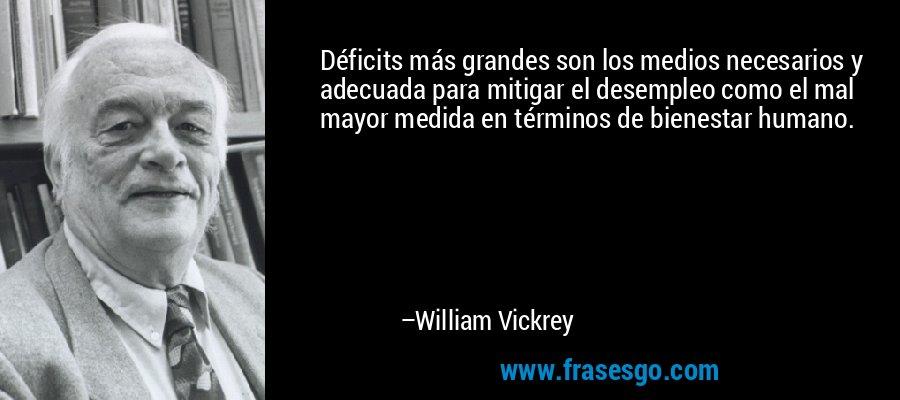 Déficits más grandes son los medios necesarios y adecuada para mitigar el desempleo como el mal mayor medida en términos de bienestar humano. – William Vickrey