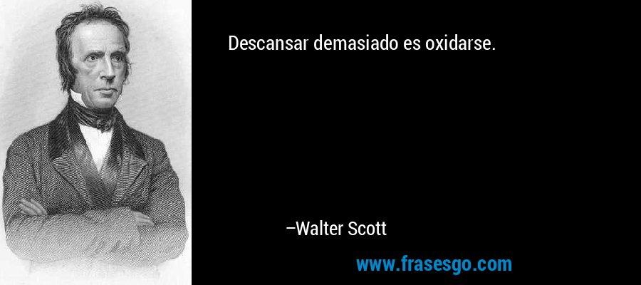 Descansar demasiado es oxidarse. – Walter Scott
