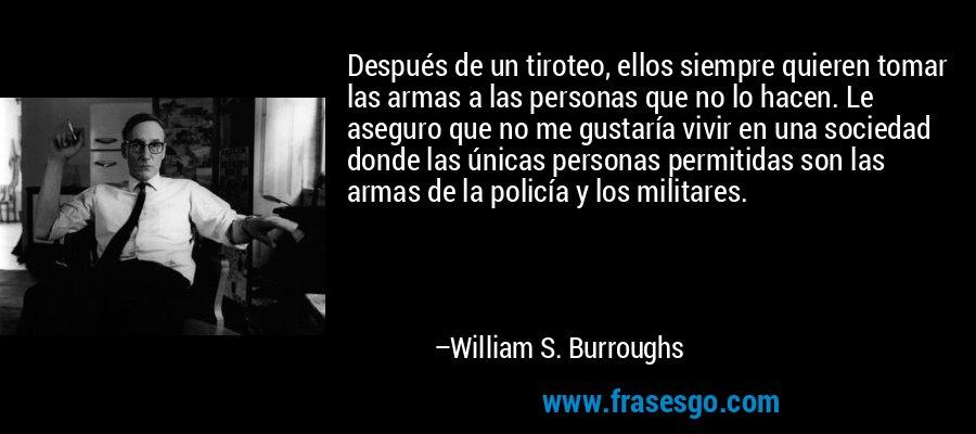 Después de un tiroteo, ellos siempre quieren tomar las armas a las personas que no lo hacen. Le aseguro que no me gustaría vivir en una sociedad donde las únicas personas permitidas son las armas de la policía y los militares. – William S. Burroughs