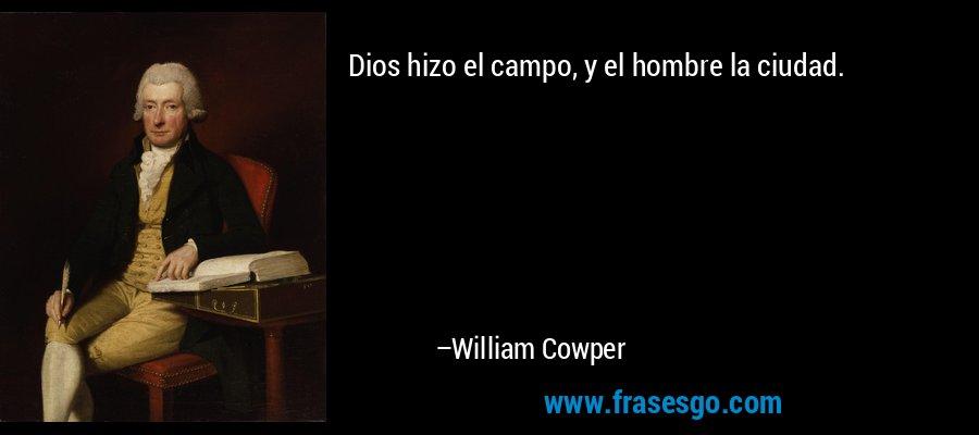 Dios hizo el campo, y el hombre la ciudad. – William Cowper