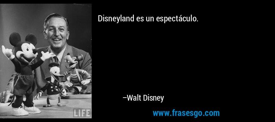Disneyland es un espectáculo. – Walt Disney