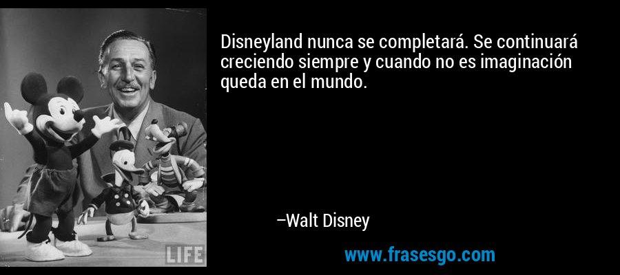 Disneyland nunca se completará. Se continuará creciendo siempre y cuando no es imaginación queda en el mundo. – Walt Disney