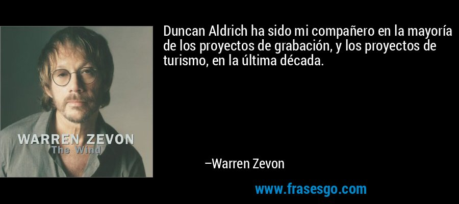 Duncan Aldrich ha sido mi compañero en la mayoría de los proyectos de grabación, y los proyectos de turismo, en la última década. – Warren Zevon