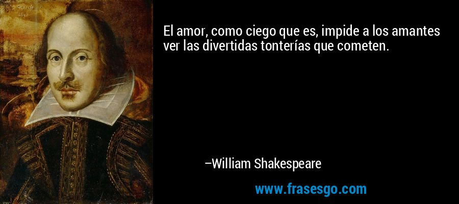 El amor, como ciego que es, impide a los amantes ver las divertidas tonterías que cometen. – William Shakespeare