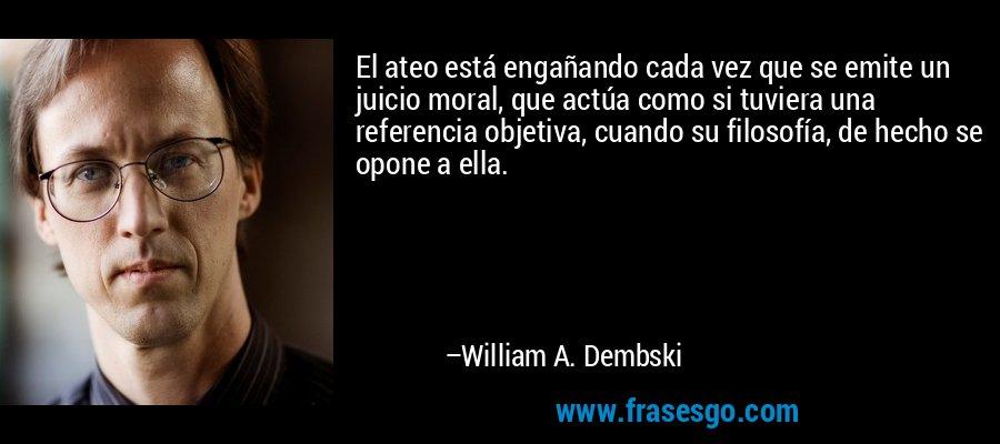 El ateo está engañando cada vez que se emite un juicio moral, que actúa como si tuviera una referencia objetiva, cuando su filosofía, de hecho se opone a ella. – William A. Dembski