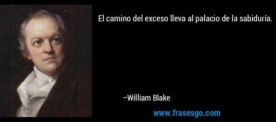 El camino del exceso lleva al palacio de la sabiduría.  – William Blake
