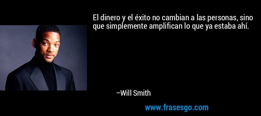 El dinero y el éxito no cambian a las personas, sino que simplemente amplifican lo que ya estaba ahí. – Will Smith