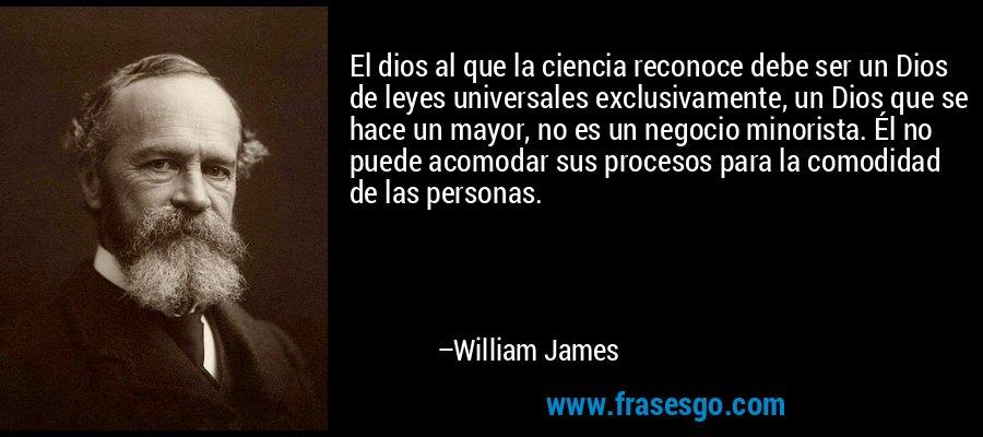 El dios al que la ciencia reconoce debe ser un Dios de leyes universales exclusivamente, un Dios que se hace un mayor, no es un negocio minorista. Él no puede acomodar sus procesos para la comodidad de las personas. – William James