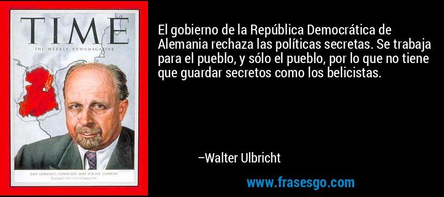 El gobierno de la República Democrática de Alemania rechaza las políticas secretas. Se trabaja para el pueblo, y sólo el pueblo, por lo que no tiene que guardar secretos como los belicistas. – Walter Ulbricht