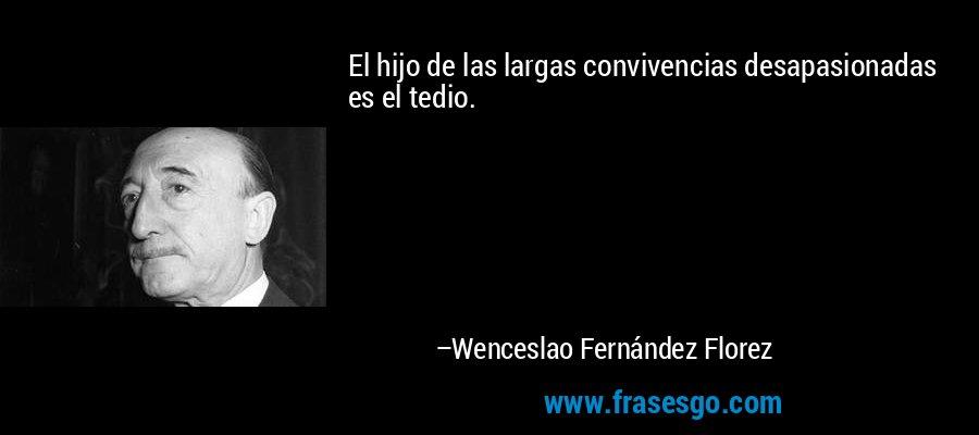 El hijo de las largas convivencias desapasionadas es el tedio. – Wenceslao Fernández Florez